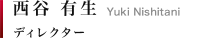 西谷 有生|Yuki Nishitani ディレクター