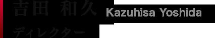吉田 和久|Kazuhisa Yoshida ゼネラルマネージャー